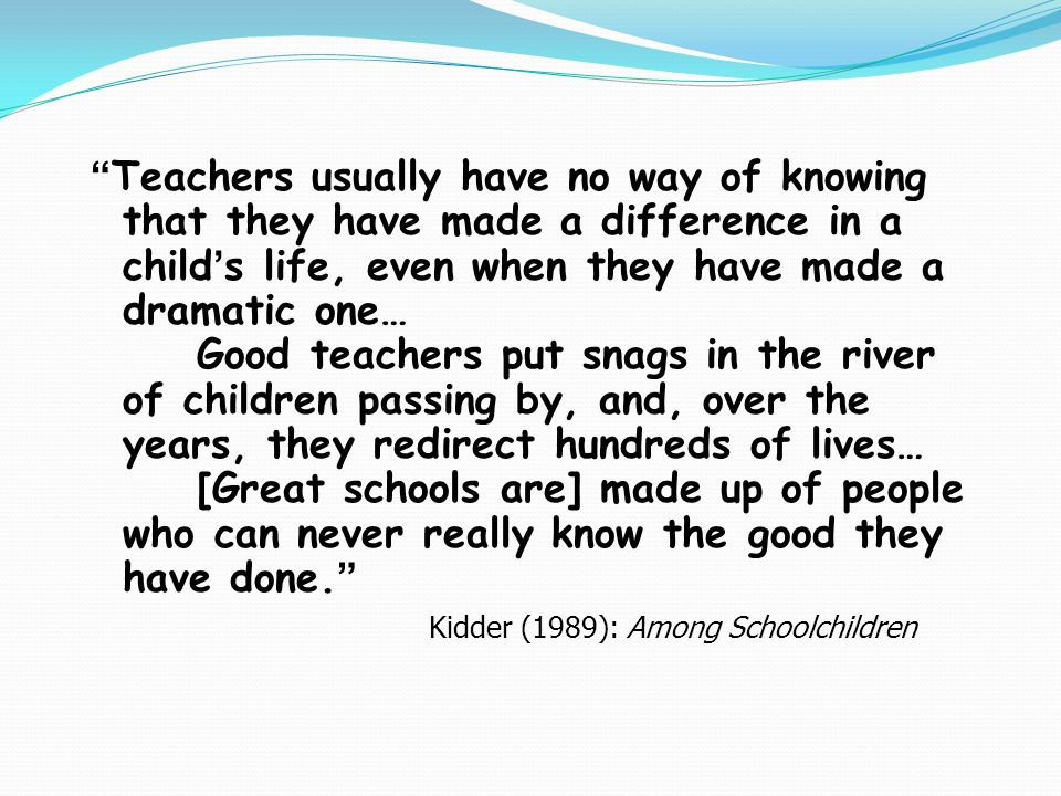 Teachers usually have no way of knowing that they have made a difference in a child's life, even when they have made a dramatic one… Good teachers put snags in the river of children passing by, and, over the years, they redirect hundreds of lives… [Great schools are] made up of people who can never really know the good they have done. Kidder (1989): Among Schoolchildren